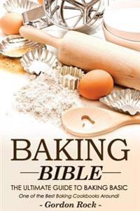 Baking Bible, the Ultimate Guide to Baking Basic: One of the Best Baking Cookbooks Around!