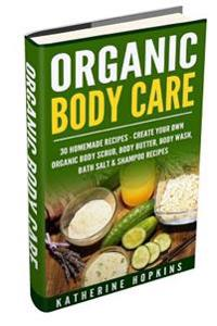 Organic Body Care: 30 Homemade Recipes: Create Your Own Organic Body Scrub, Body Butter, Body Wash, Bath Salt & Shampoo Recipes