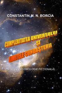 Complexitatea Universului Si Limitele Cunoasterii: Eseu de Cosmologie Fictionala