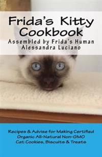Frida's Kitty Cookbook: Recipes & Advise for Making Certified Organic All-Natural Non-Gmo Cat Cookies, Biscuits & Treats