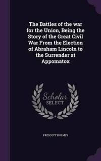 The Battles of the War for the Union, Being the Story of the Great Civil War from the Election of Abraham Lincoln to the Surrender at Appomatox