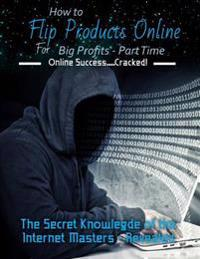 How to Flip Products Online for Big Profits - Part Time: The Secret Knowledge of the Internet Masters - Revealed