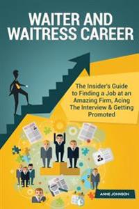 Waiter and Waitress Career (Special Edition): The Insider's Guide to Finding a Job at an Amazing Firm, Acing the Interview & Getting Promoted