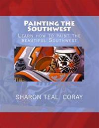 Painting the Southwest: Learn How to Paint the Beautiful Southwest