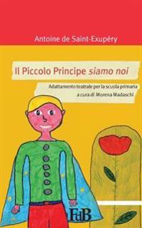 Il Piccolo Principe Siamo Noi: Adattamento Teatrale Per La Scuola Primaria