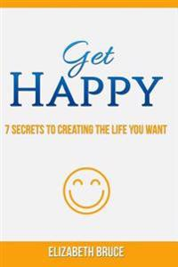 Get Happy! 7 Secrets to Creating the Life You Want