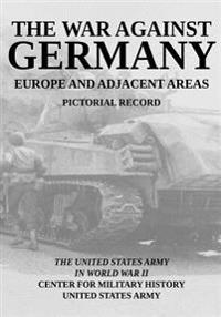 The War Against Germany: Europe and Adjacent Areas: United States Army in World War II Pictorial Record