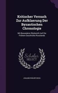 Kritischer Versuch Zur Aufklaerung Der Byzantischen Chronologie