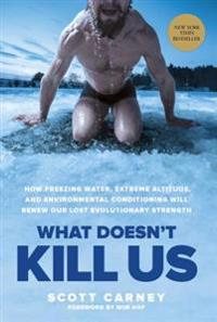 What Doesn't Kill Us: How Freezing Water, Extreme Altitude, and Environmental Conditioning Will Renew Our Lost Evolutionary Strength
