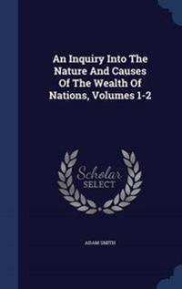 An Inquiry Into the Nature and Causes of the Wealth of Nations, Volumes 1-2