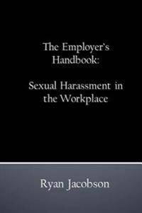 The Employer's Handbook: Sexual Harassment in the Workplace