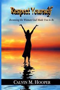 Respect Yourself: Becoming the Woman God Made You to Be