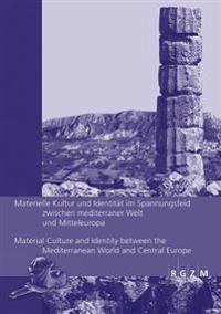 Materielle Kultur Und Identitat Im Spannungsfeld Zwischen Mediterraner Welt Und Mitteleuropa / Material Culture and Identity Between the Mediterranean