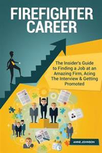 Firefighter Career (Special Edition): The Insider's Guide to Finding a Job at an Amazing Firm, Acing the Interview & Getting Promoted