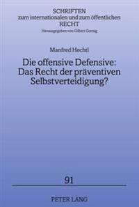Die Offensive Defensive: Das Recht Der Praeventiven Selbstverteidigung?: Loesungsansaetze Fuer (Scheinbare) Bedrohungen Durch Einzelne Staaten Und Int