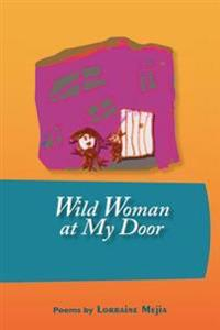 Wild Woman at My Door: Poems by Lorraine Mejia
