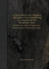 A Description of a Singular Aboriginal Race Inhabiting the Summit of the Neilgherry Hills or Blue Mountains of Coimbatoor, in the Southern Peninsula