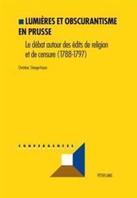Lumières Et Obscurantisme En Prusse: Le Débat Sur Les Édits de Religion Et de Censure (1788-1797)