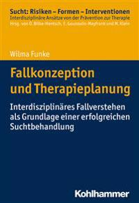 Fallkonzeption Und Therapieplanung: Interdisziplinares Fallverstehen ALS Grundlage Einer Erfolgreichen Suchtbehandlung