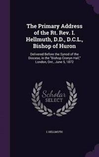 The Primary Address of the Rt. REV. I. Hellmuth, D.D., D.C.L., Bishop of Huron