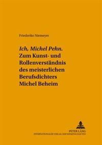Ich, Michel Pehn. Zum Kunst- Und Rollenverstaendnis Des Meisterlichen Berufsdichters Michel Beheim