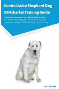 Central Asian Shepherd Dog (Ovtcharka) Training Guide Central Asian Shepherd Dog Training Guide Includes