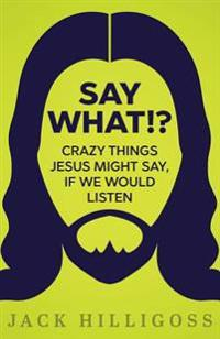 Say What!?: Crazy Things Jesus Might Say, If We Would Listen