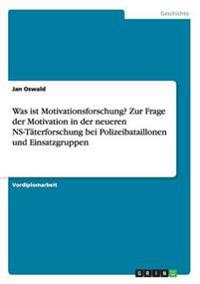 Was ist Motivationsforschung? Zur Frage der Motivation in der neueren NS-Täterforschung bei Polizeibataillonen und Einsatzgruppen
