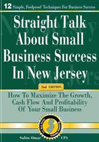 Straight Talk about Small Business Success in New Jersey: 2nd Edition: How to Maximize the Growth, Cash Flow and Profitability of Your Small Business