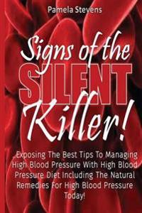 Signs of the Silent Killer!: Exposing the Best Tips to Managing Hbp... with High Blood Pressure Diet Including the Natural Remedies for High Blood