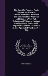 The Calorific Power of Fuels. Founded on Scheurer-Kestner's Pouvoir Calorifique Des Combustibles. with the Addition of a Very Full Collection of Tables of Heats of Combustion of Fuels, Solid, Liquid and Gaseous. to Which Is Also Appended the Report of the