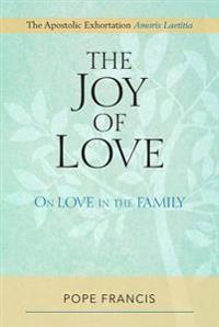 The Joy of Love: On Love in the Family; The Apostolic Exhortation Amoris Laetitia