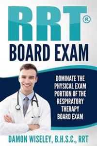 Rrt Board Exam: Dominate the Physical Exam Portion of the Respiratory Therapy Board Exam