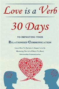 Love Is a Verb - 30 Days to Improving Your Relationship Communication: Learn How to Nurture a Deeper Love by Mastering the Art of Heart-To-Heart Relat