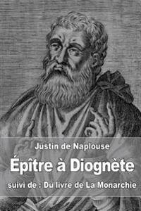 Epitre a Diognete: Suivi de: Du Livre de La Monarchie