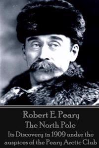 Robert E. Peary - The North Pole: Its Discovery in 1909 Under the Auspices of the Peary Arctic Club
