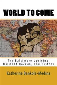 World to Come: The Baltimore Uprising, Militant Racism, and History