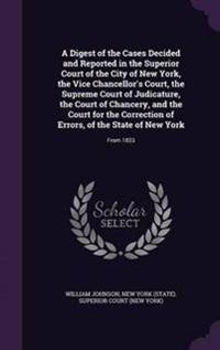 A Digest of the Cases Decided and Reported in the Superior Court of the City of New York, the Vice Chancellor's Court, the Supreme Court of Judicature, the Court of Chancery, and the Court for the Correction of Errors, of the State of New York