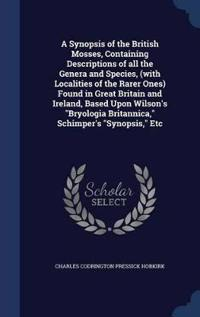 A Synopsis of the British Mosses, Containing Descriptions of All the Genera and Species, (with Localities of the Rarer Ones) Found in Great Britain and Ireland, Based Upon Wilson's Bryologia Britannica, Schimper's Synopsis, Etc