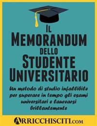 Il Memorandum Dello Studente Universitario: Un Metodo Di Studio Infallibile Per Superare in Tempo Gli Esami Universitari E Laurearsi Brillantemente