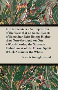 Life in the Stars - An Exposition of the View That on Some Planets of Some Star Exist Beings Higher Than Ourselves, and on One a World-Leader, the Sup