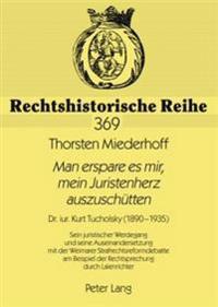 Man Erspare Es Mir, Mein Juristenherz Auszuschuetten: Dr. Iur. Kurt Tucholsky (1890-1935)- Sein Juristischer Werdegang Und Seine Auseinandersetzung Mi