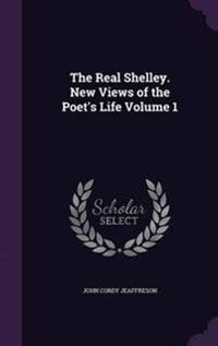 The Real Shelley. New Views of the Poet's Life Volume 1