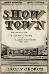 Show Town: Theater and Culture in the Pacific Northwest, 1890-1920