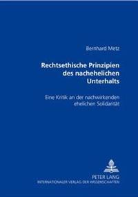 Rechtsethische Prinzipien Des Nachehelichen Unterhalts: Eine Kritik an Der Nachwirkenden Ehelichen Solidaritaet