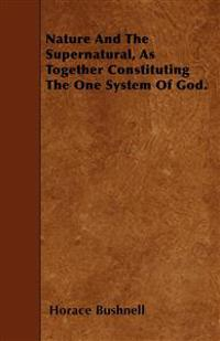 Nature And The Supernatural, As Together Constituting The One System Of God.