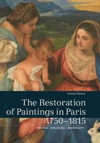 The Restoration of Paintings in Paris, 1750-1815: Practice, Discourse, Materiality