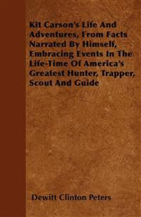 Kit Carson's Life And Adventures, From Facts Narrated By Himself, Embracing Events In The Life-Time Of America's Greatest Hunter, Trapper, Scout And G