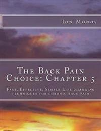 The Back Pain Choice: Chapter 5: Fast, Effective, Simple Life Changing Techniques for Chronic Back Pain
