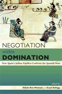 Negotiation Within Domination: New Spain's Indian Pueblos Confront the Spanish State